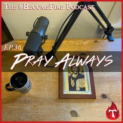 Pray Always - Become Fire Podcast Ep #36