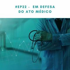 #EP22 -  Em defesa do ato médico