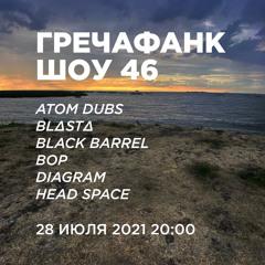 Гречафанк Шоу 46: Atom Dubs, BL∆ST∆, Black Barrel, Bop, Diagram, Head Space (28.07.2021)