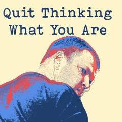 Quit Thinking What You Are