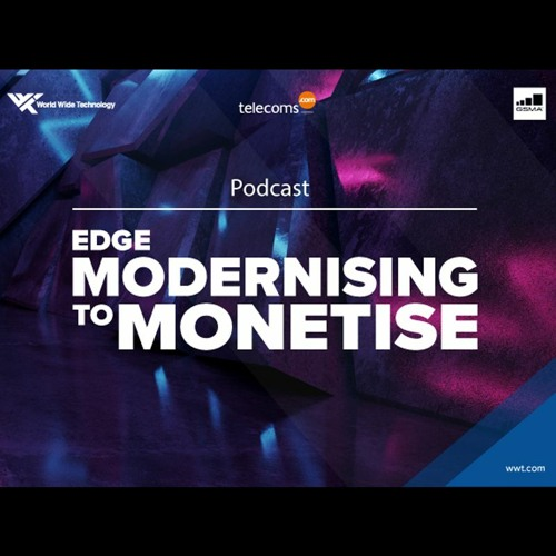 Special podcast: edge modernizing to monetise