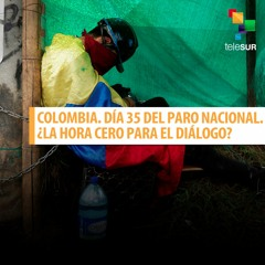 Colombia. Día 35 del Paro Nacional. ¿La hora cero para el diálogo?
