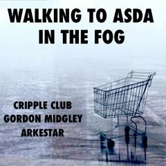 WALKING TO ASDA IN THE FOG:  CRIPPLE CLUB with GORDON MIDGLEY & ARKESTAR