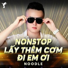 Nonstop - Vol.6 - Lấy Thêm Cơm Đi Em ƠI - NOODLE MIX ( CONG NOODLE )