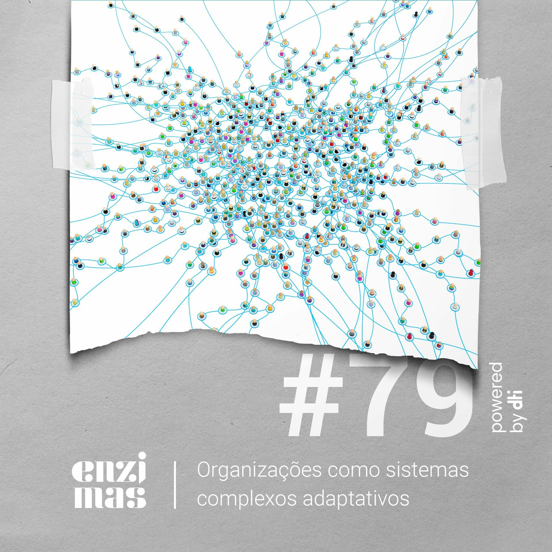 ENZIMAS #79 Organizações como sistemas complexos adaptativos