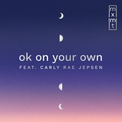 ok on your own (ft. Carly Rae Jepsen)