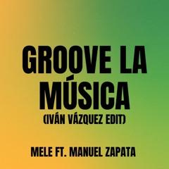 Mele Ft. Manuel Zapata - Groove La Música (Iván Vázquez Edit)