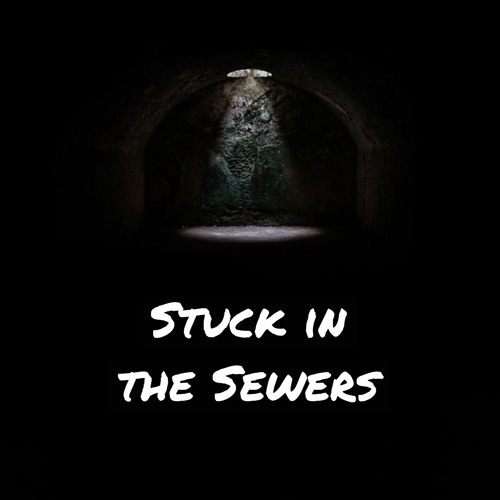 Stuck in the Sewers
