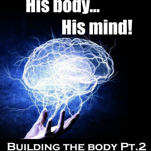 His Body His Mind (Building the Body  Pt.2)