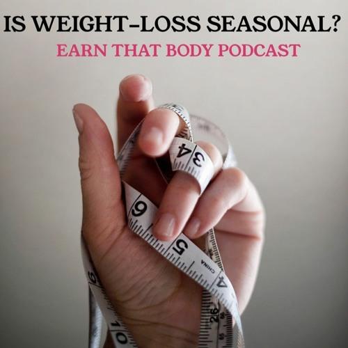 #172 Is Weight Loss Seasonal?