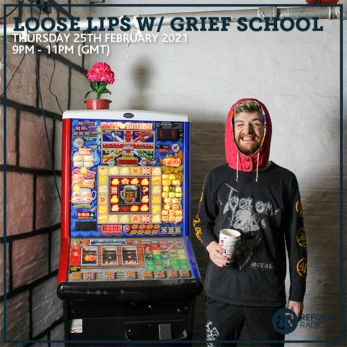 Loose Lips Show w/ Grief School (Reform Radio) - 25-02-21