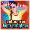 Download Ago Anar Ba Bimar Sari Duniya (Bhojpuri) Mp3