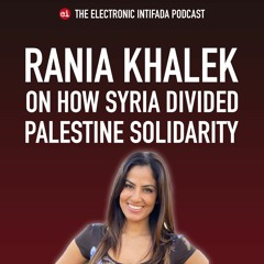 Podcast Ep 34: How Syria divided Palestine solidarity with Rania Khalek
