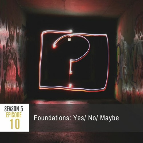 Season 5 Episode 10 - Foundations: Yes/ No/ Maybe