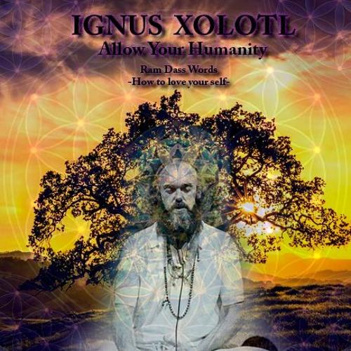 Ignus Xolotl - Allow Your Humanity (Just Allow It) Ram Dass