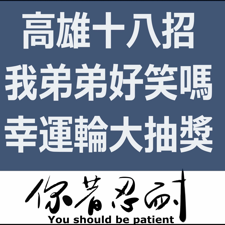 EP48 - 高雄十八招 X 我弟弟好笑嗎 X 幸運輪大抽獎開始拉!!!!!!