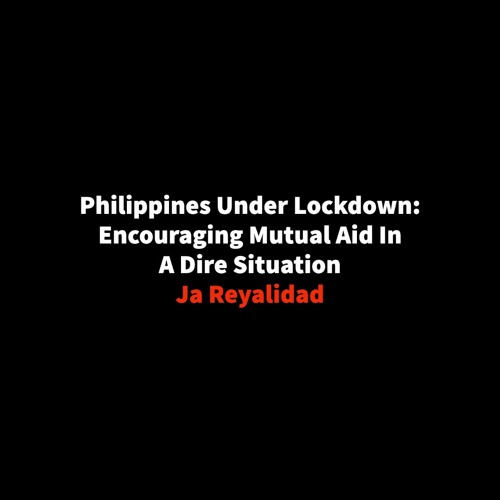 #244   Philippines Under Lockdown: Encouraging Mutual Aid In A Dire Situation w/ Ja Reyalidad