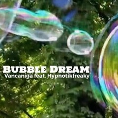 Bubble Dream - Vancaniga feat. Hypnotikfreaky