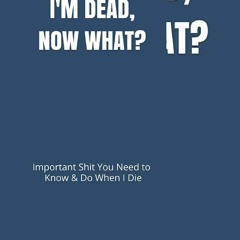 !PDF I'M DEAD, NOW WHAT?: Important Shit You Need to Know & Do When I Die (Estate Planner, Funeral D