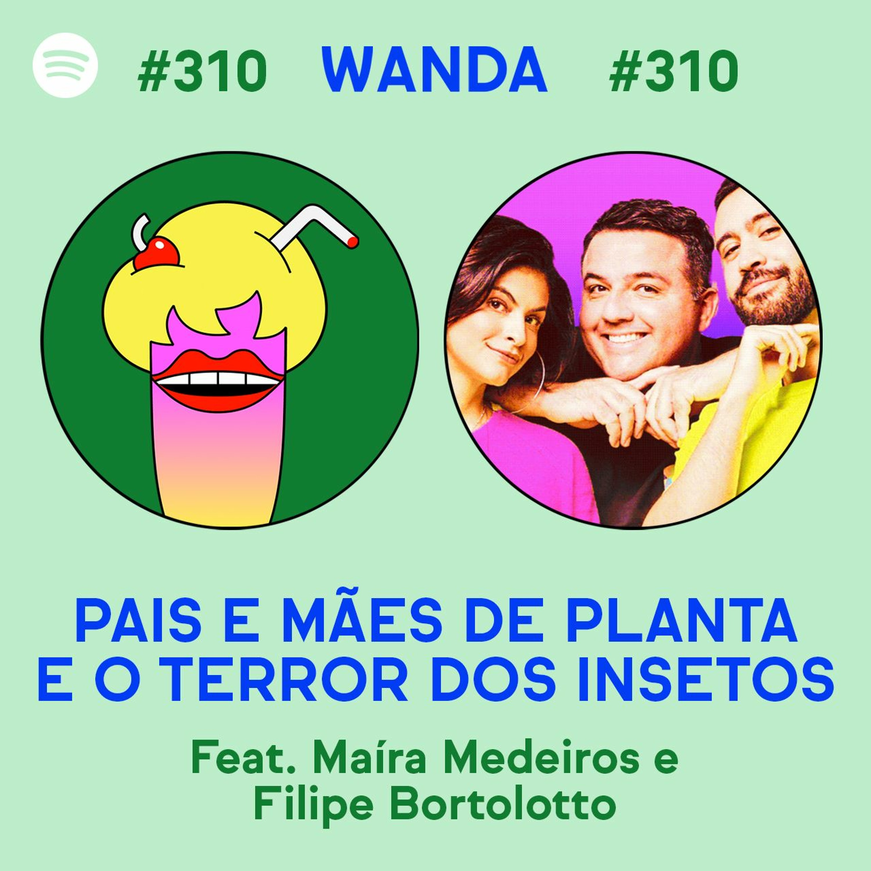 #310 - Pais e mães de planta e o terror dos insetos (feat. Maira Medeiros e Filipe Bortolotto)