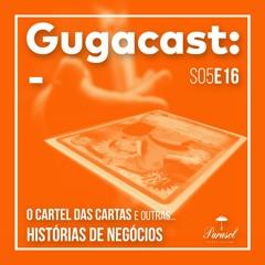 O Cartel das Cartas e outras HISTÓRIAS DE NEGÓCIOS - Gugacast - S05E16