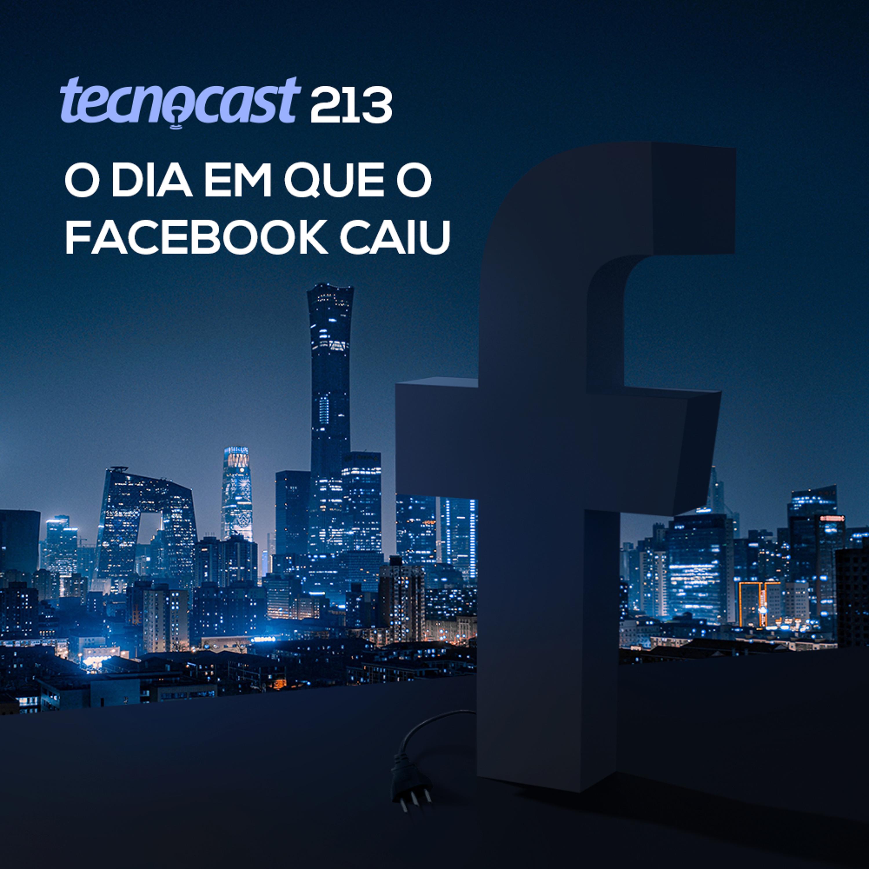 213 – O dia em que o Facebook caiu