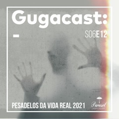 Pesadelos da Vida Real 2021 - Gugacast - S06E12