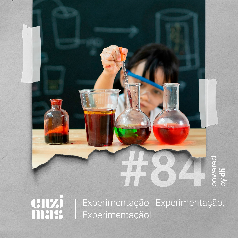 Enzimas #84 Experimentação, Experimentação, Experimentação!