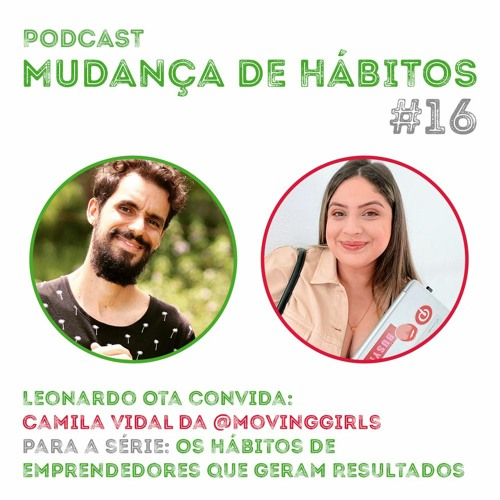 #16 - Os Hábitos De Emprendedores Que Geram Resultados: Leonardo Ota convida - Camila Vidal