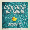 Only Thing We Know (Acoustic)