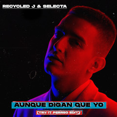 Recycled J & Selecta - Aunque Digan Que Yo (Try It Perreo Edit) - FREE