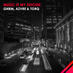 GNRM, AZVRE & TORQ - Music Is My Suicide