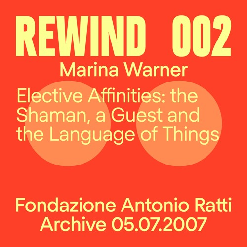 Rewind 002 | Marina Warner | Elective Affinities: the Shaman, a Guest, and the Language of Things