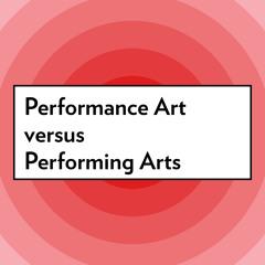 Performance Art versus Performing Arts
