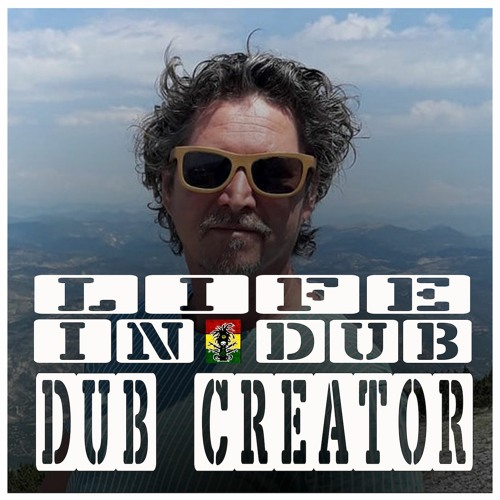 LIFE IN DUB PODCAST #34 DUB CREATOR hosted by Steve Vibronics