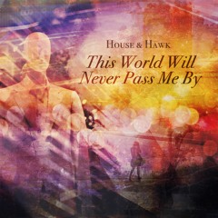 House & Hawk - This World Will Never Pass Me By