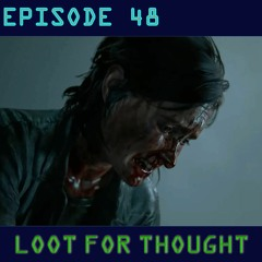 Loot For Thought Episode 48 - Part 2 Of The Last Of Us Part 2