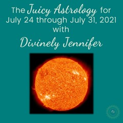 Juicy Astrology for July 24 through July 31, 2021