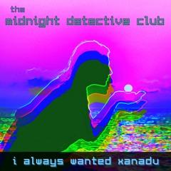 I Always Wanted Xanadu - July 2021 Version (The Midnight Detective Club)