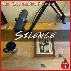 Silence - Become Fire Podcast Ep #26