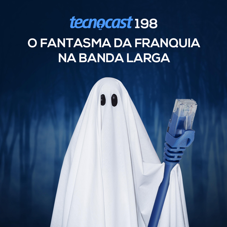 198 – O fantasma da franquia na banda larga