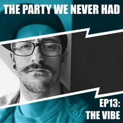 """""""The Party We Never Had"""" EP13: """"The Vibe"""""""