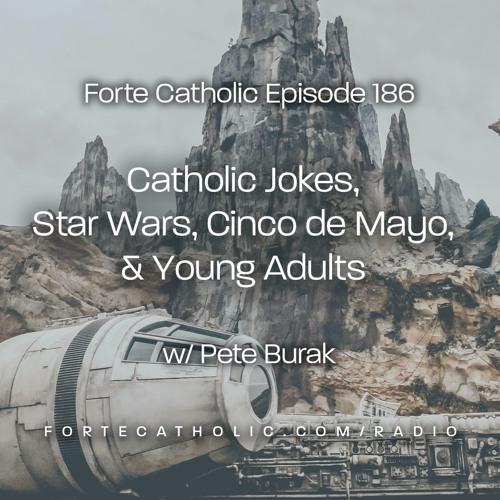 Forte Catholic Ep 187-Catholic Jokes, Star Wars, Cinco de Mayo & Young Adults w/Pete Burak