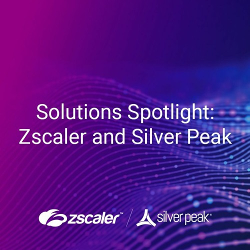 Solutions Spotlight: Zscaler and Silver Peak