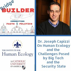 Dr. Joseph Capizzi On Human Ecology and the  Challenges Posed by Big Tech  and the  Security State