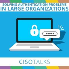 Solving Authentication Problems in Large Enterprises | CISO Talks