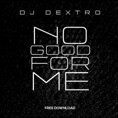 Dj Dextro - No Good For Me ( FREE DOWNLOAD )