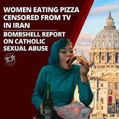Women Eating Pizza Censored from TV in Iran - Bombshell Report on Catholic Sexual Abuse