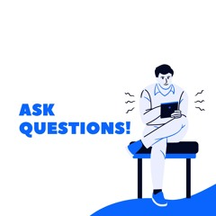 Ask Questions!