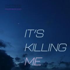 IT'S KILLING ME